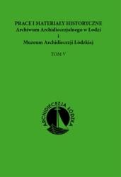 Prace i materiały historyczne Archiwum Archidiecezjalnego w Łodzi i Muzeum Archidiecezji Łódzkiej, tom V