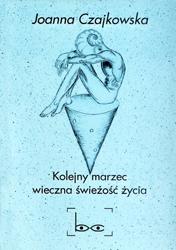 Joanna Czajkowska Kolejny marzec - wieczna świeżość życia